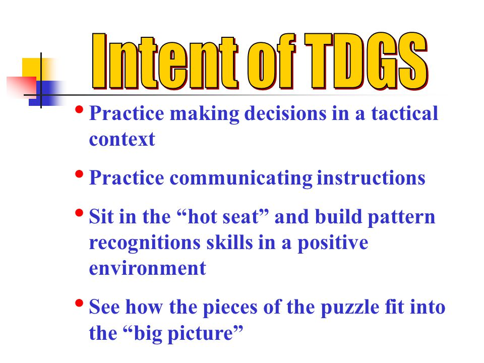 Intent of TDGS Practice making decisions in a tactical context