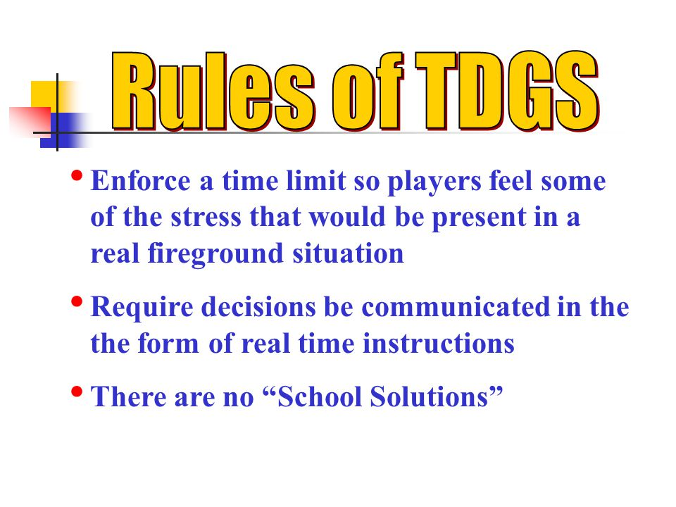 Rules of TDGS Enforce a time limit so players feel some of the stress that would be present in a real fireground situation.