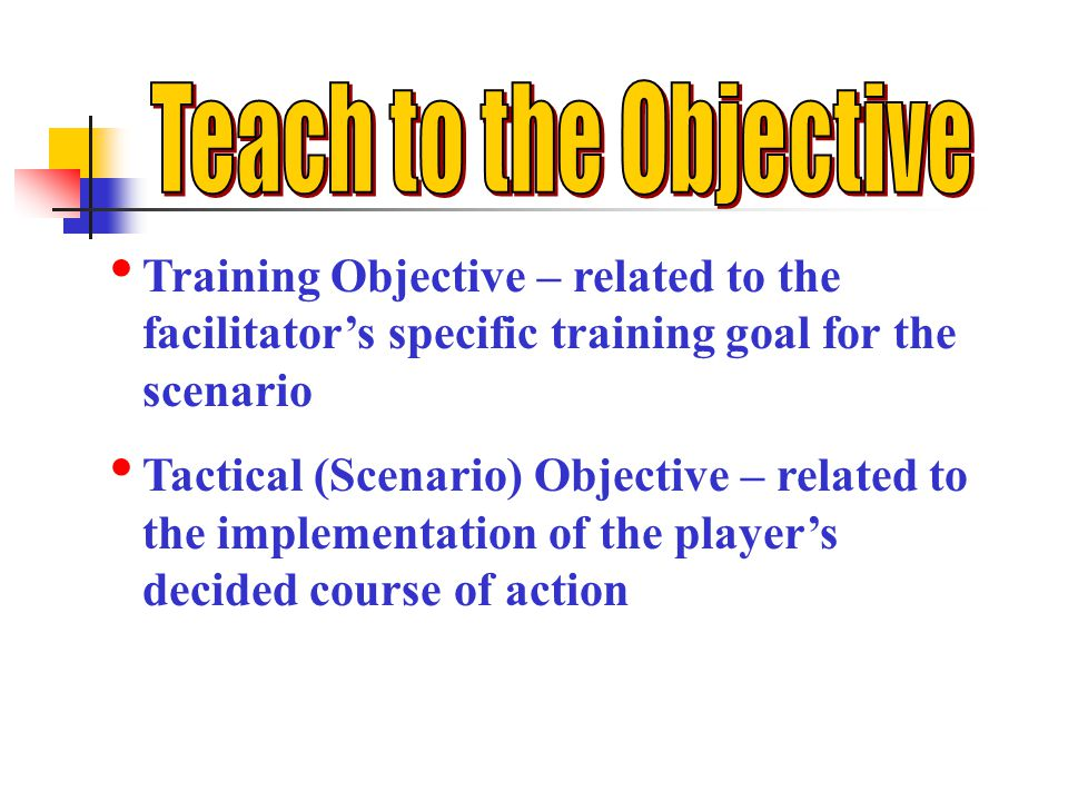 Teach to the Objective Training Objective – related to the facilitator's specific training goal for the scenario.