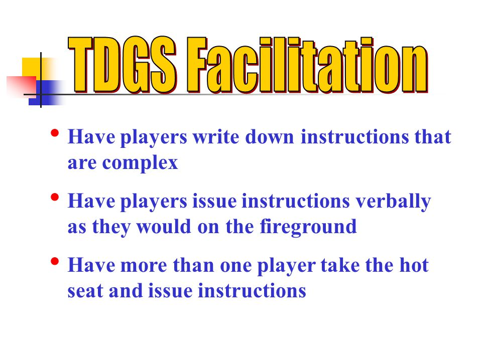 TDGS Facilitation Have players write down instructions that are complex. Have players issue instructions verbally as they would on the fireground.