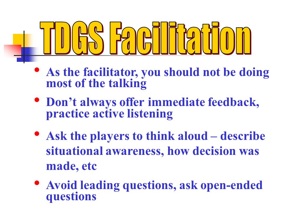 TDGS Facilitation As the facilitator, you should not be doing most of the talking. Don't always offer immediate feedback, practice active listening.