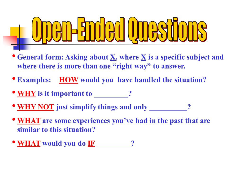 Open-Ended Questions General form: Asking about X, where X is a specific subject and where there is more than one right way to answer.