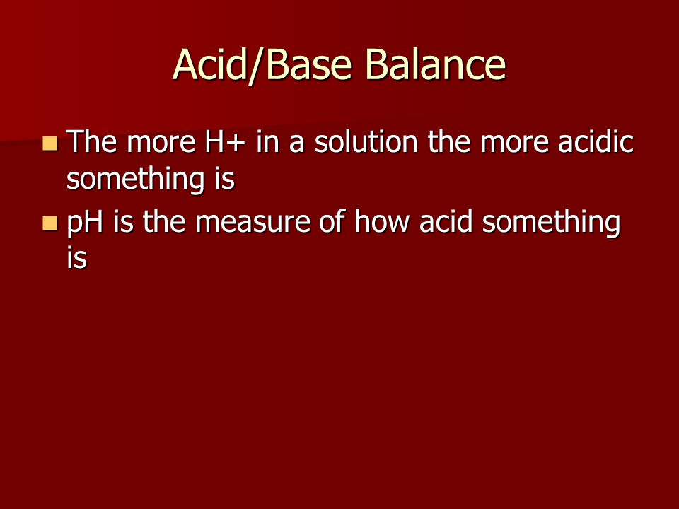 Acid/Base Balance The more H+ in a solution the more acidic something is.