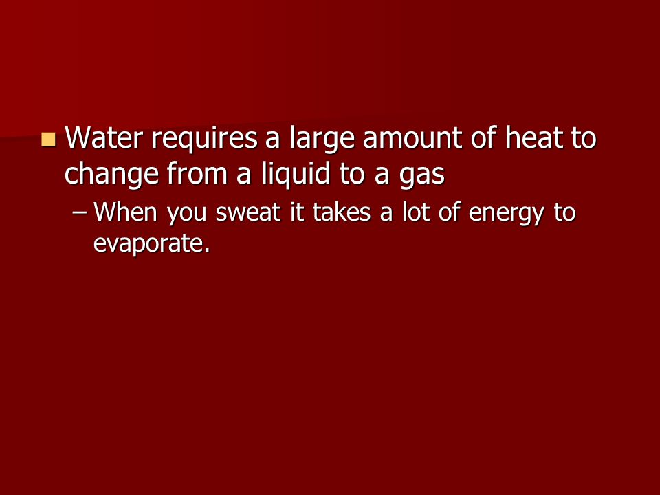 Water requires a large amount of heat to change from a liquid to a gas