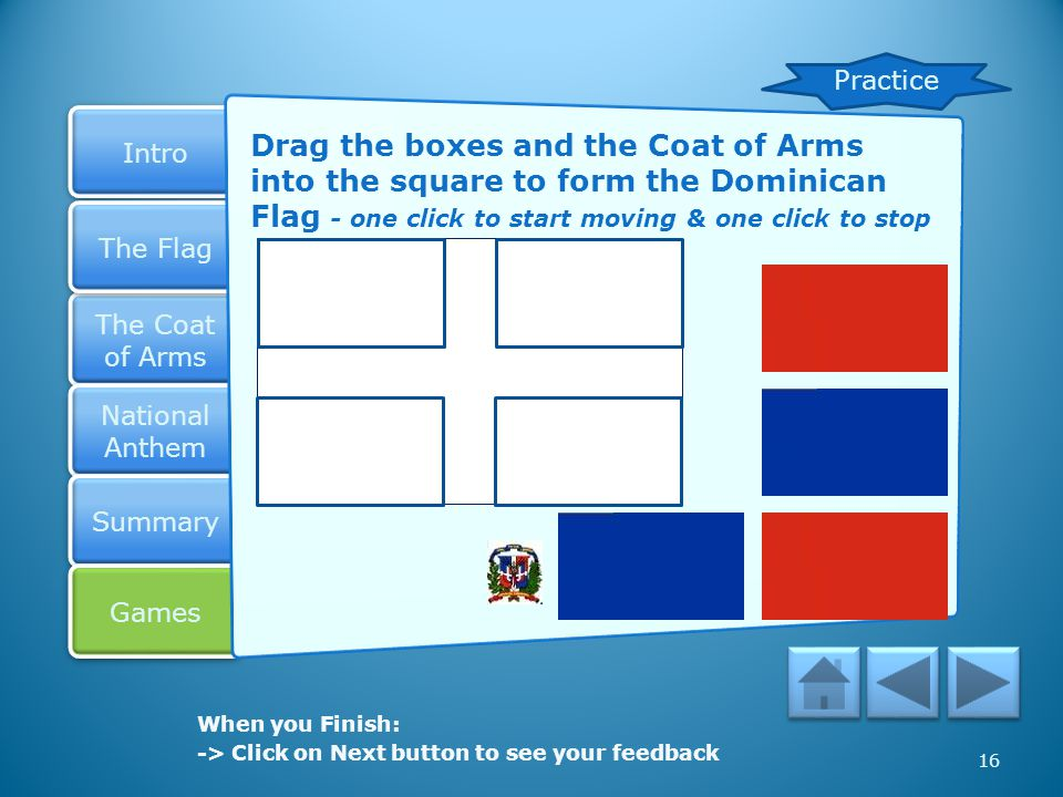 Practice Drag the boxes and the Coat of Arms into the square to form the Dominican Flag - one click to start moving & one click to stop.