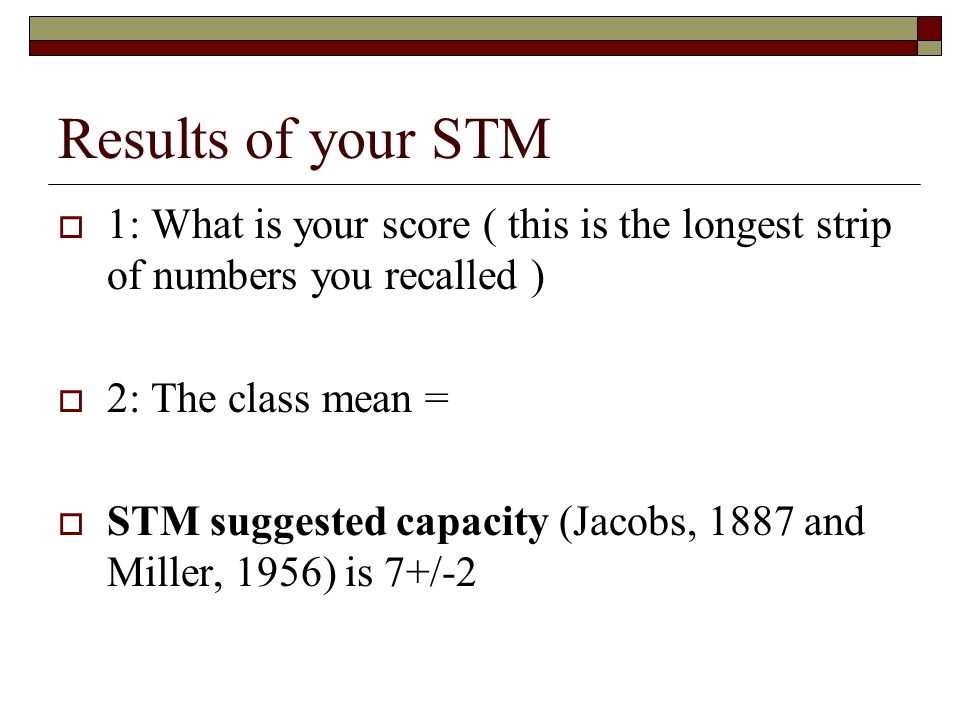 Results of your STM 1: What is your score ( this is the longest strip of numbers you recalled ) 2: The class mean =