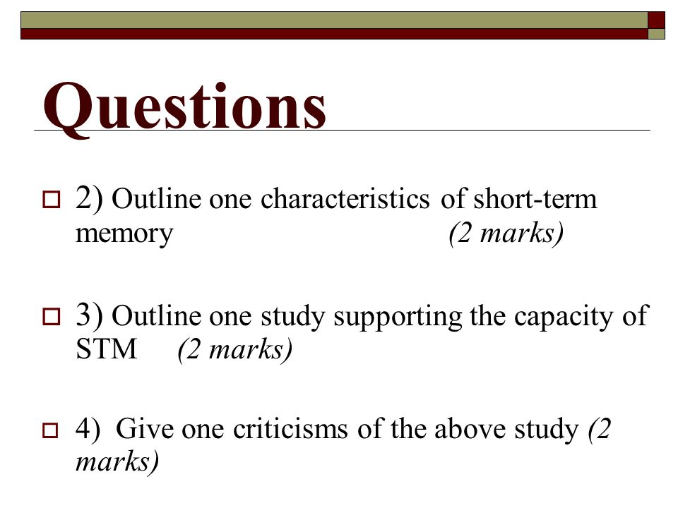 Questions 2) Outline one characteristics of short-term memory (2 marks) 3) Outline one study supporting the capacity of STM (2 marks)
