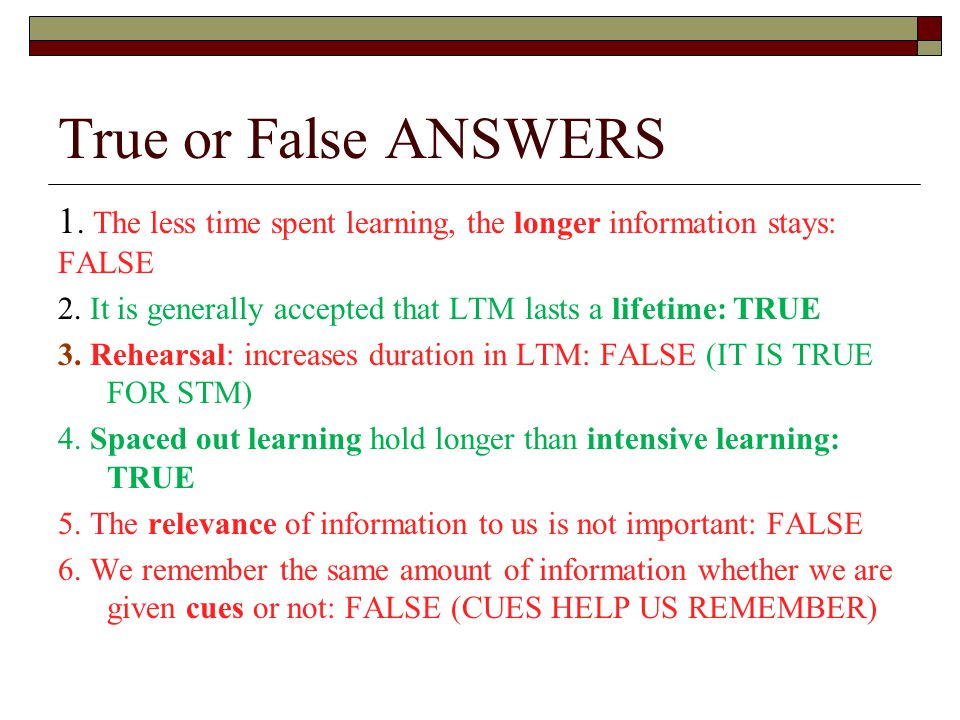 True or False ANSWERS 1. The less time spent learning, the longer information stays: FALSE.