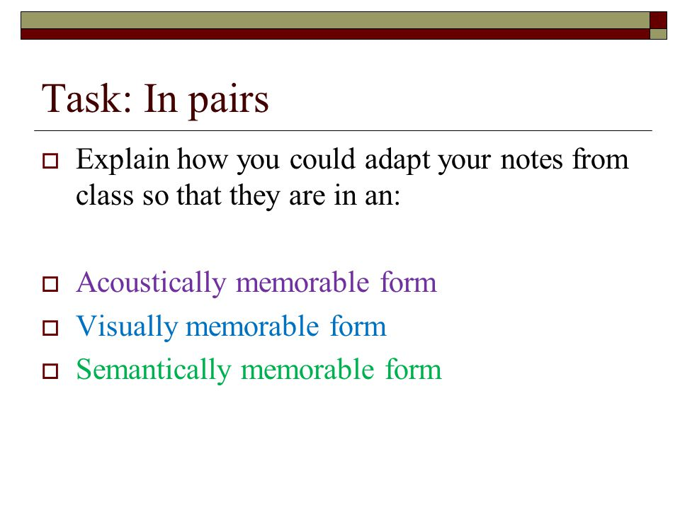Task: In pairs Explain how you could adapt your notes from class so that they are in an: Acoustically memorable form.