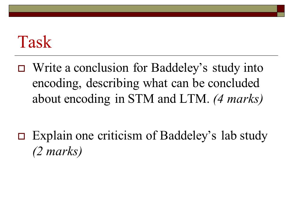 Task Write a conclusion for Baddeley's study into encoding, describing what can be concluded about encoding in STM and LTM. (4 marks)