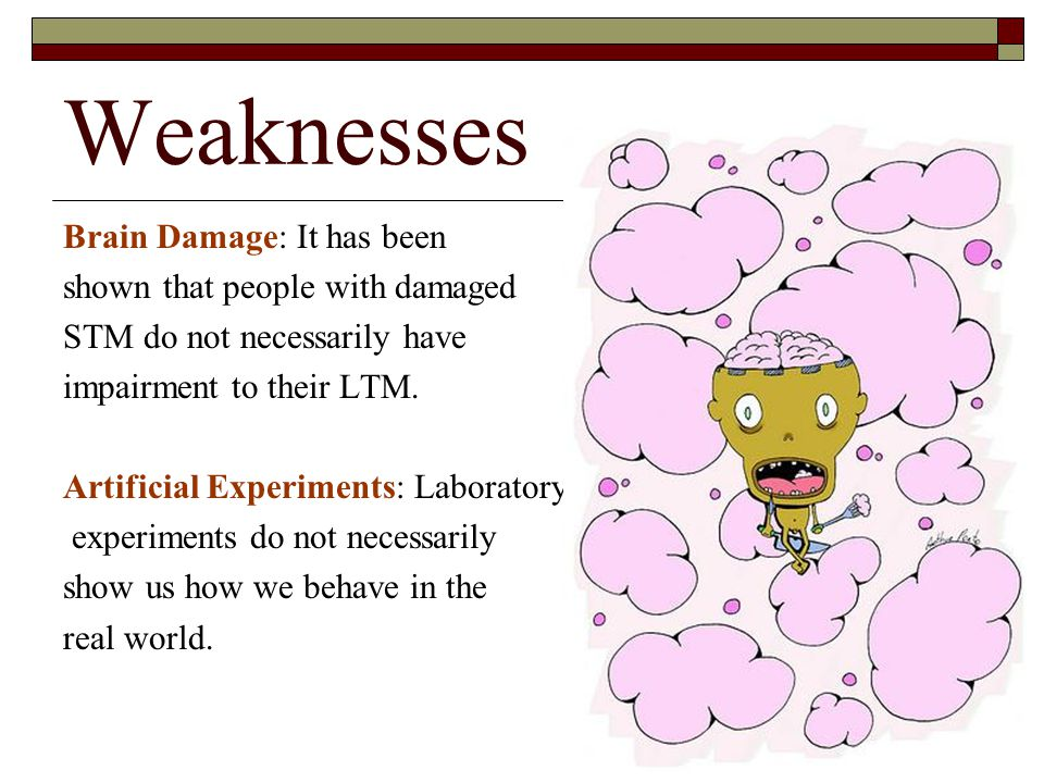 Weaknesses Brain Damage: It has been shown that people with damaged