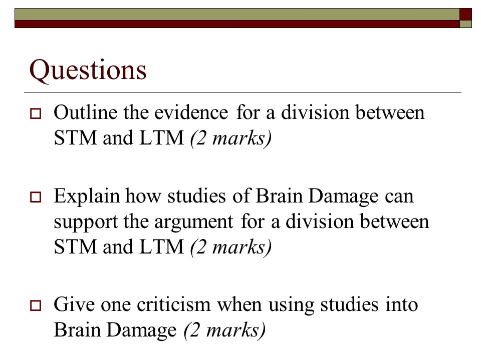 Questions Outline the evidence for a division between STM and LTM (2 marks)