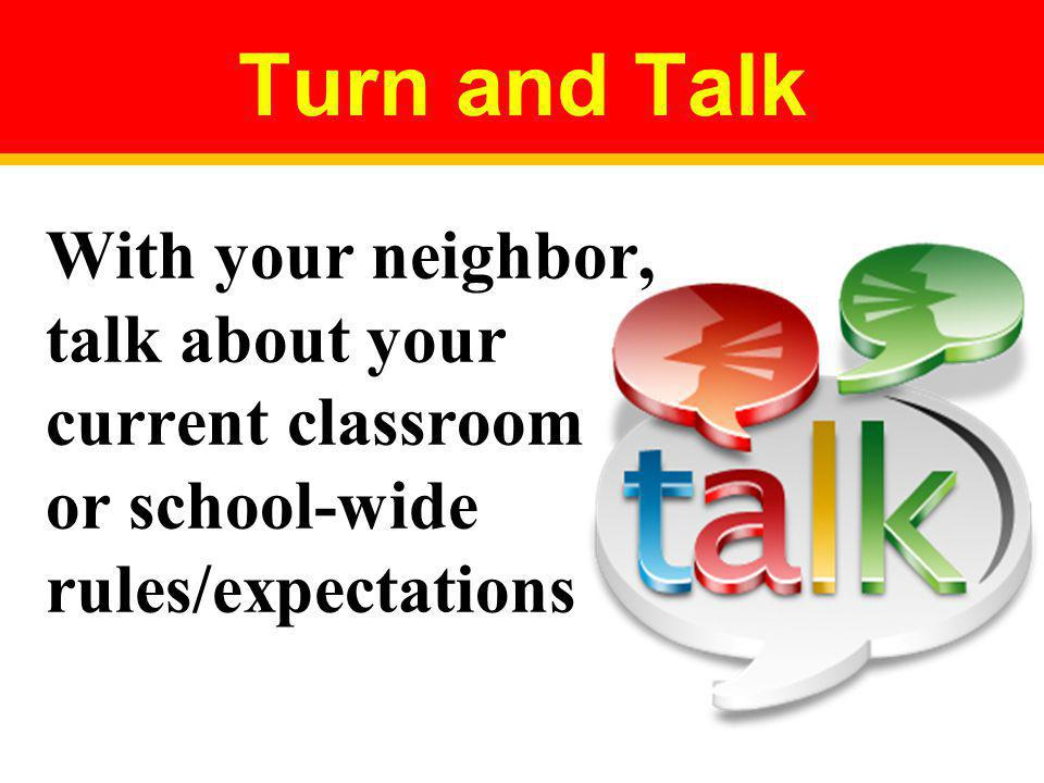 Turn and Talk With your neighbor, talk about your current classroom or school-wide rules/expectations.