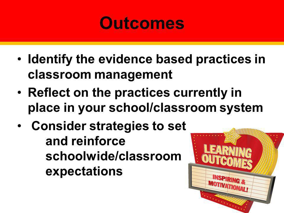 Outcomes Identify the evidence based practices in classroom management
