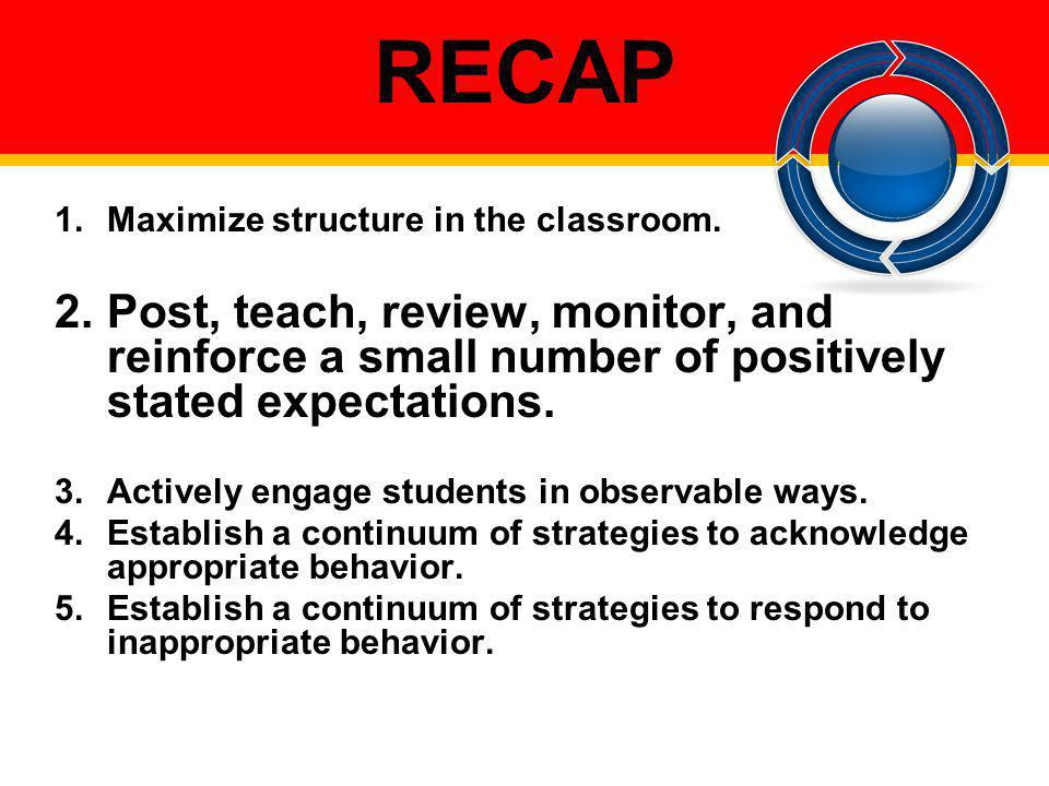 RECAP Maximize structure in the classroom. Post, teach, review, monitor, and reinforce a small number of positively stated expectations.