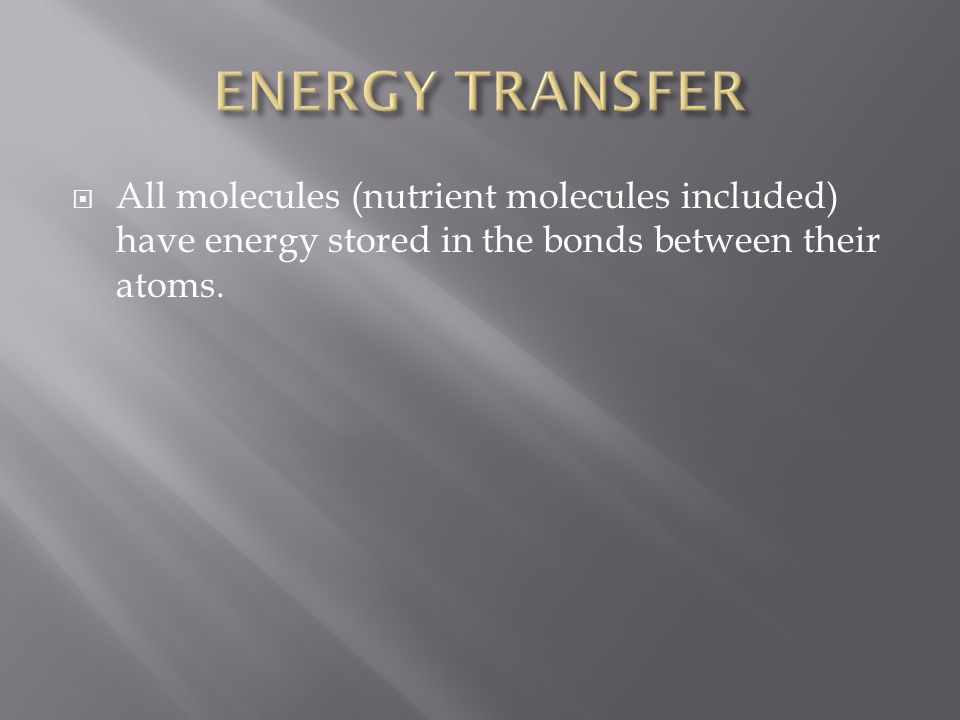 ENERGY TRANSFER All molecules (nutrient molecules included) have energy stored in the bonds between their atoms.