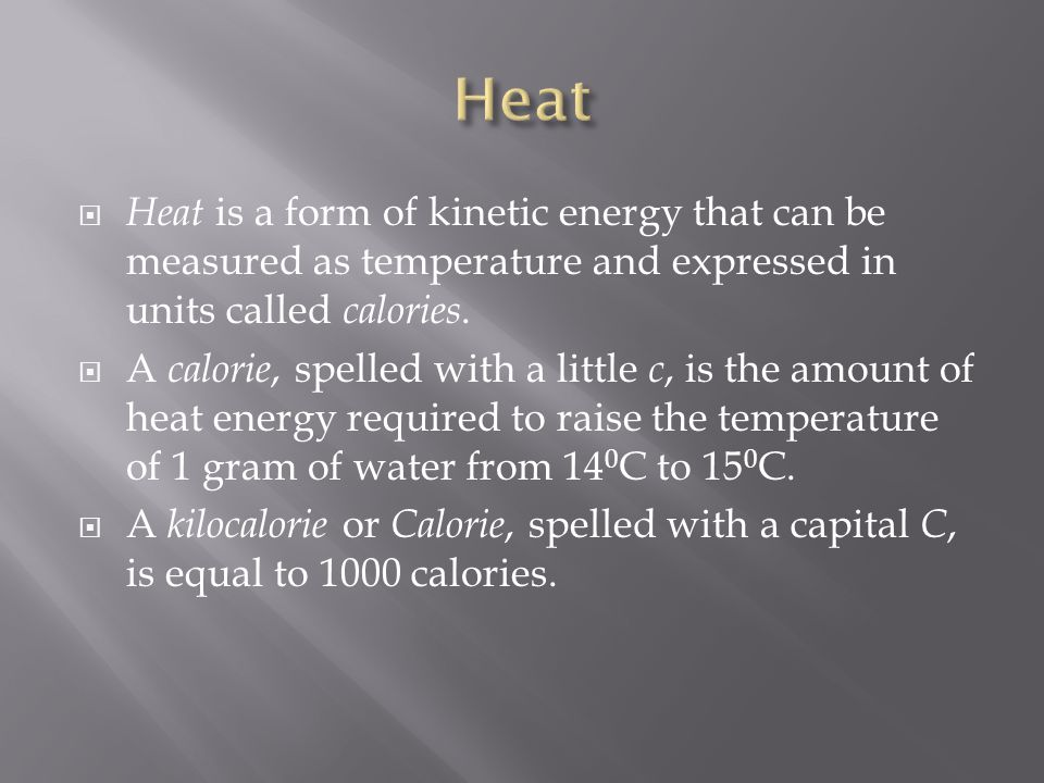 Heat Heat is a form of kinetic energy that can be measured as temperature and expressed in units called calories.