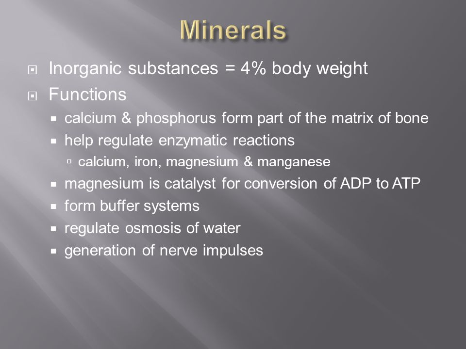 Minerals Inorganic substances = 4% body weight Functions