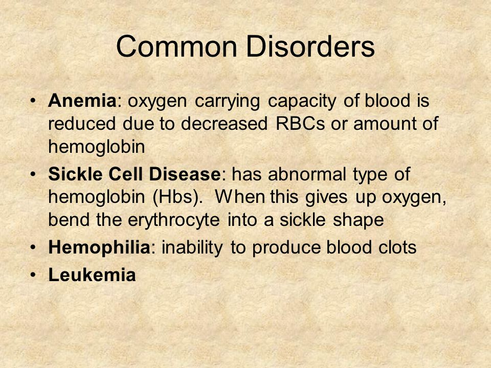 Common Disorders Anemia: oxygen carrying capacity of blood is reduced due to decreased RBCs or amount of hemoglobin.