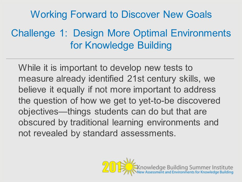 Working Forward to Discover New Goals Challenge 1: Design More Optimal Environments for Knowledge Building