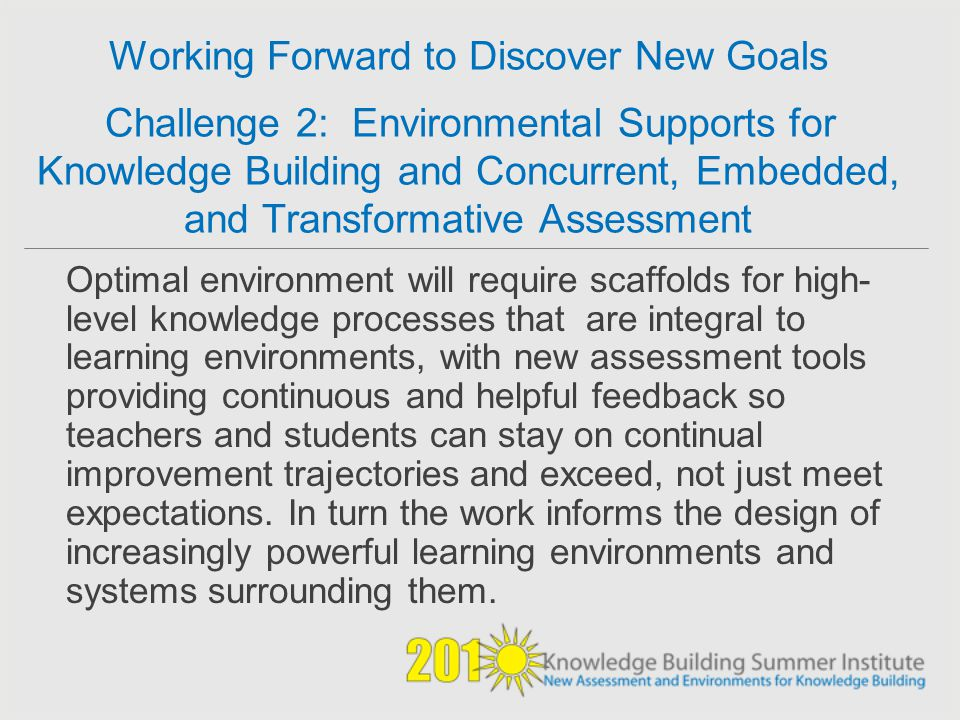 Working Forward to Discover New Goals Challenge 2: Environmental Supports for Knowledge Building and Concurrent, Embedded, and Transformative Assessment