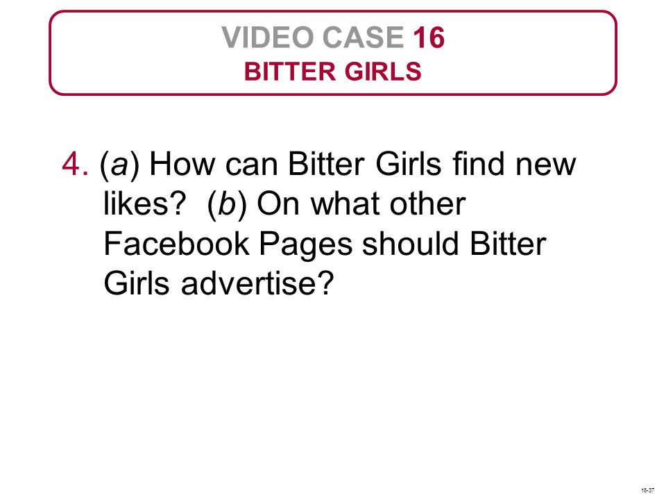 VIDEO CASE 16 BITTER GIRLS. 4. (a) How can Bitter Girls find new likes (b) On what other Facebook Pages should Bitter Girls advertise