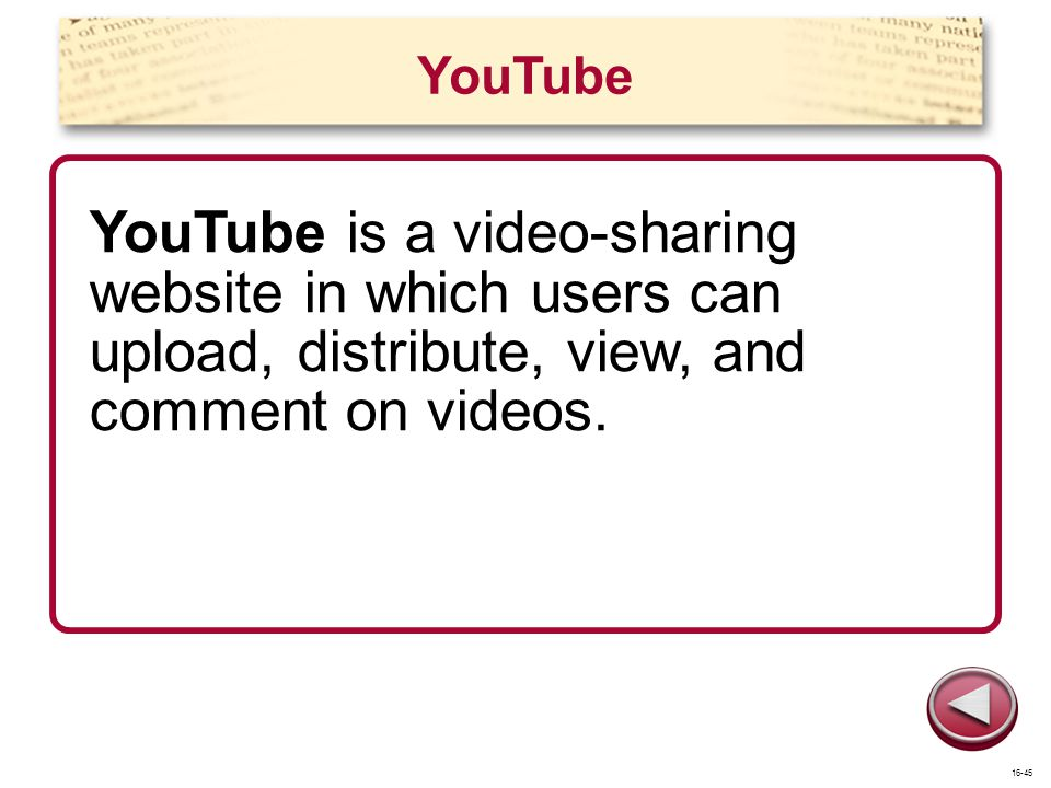 YouTube YouTube is a video-sharing website in which users can upload, distribute, view, and comment on videos.