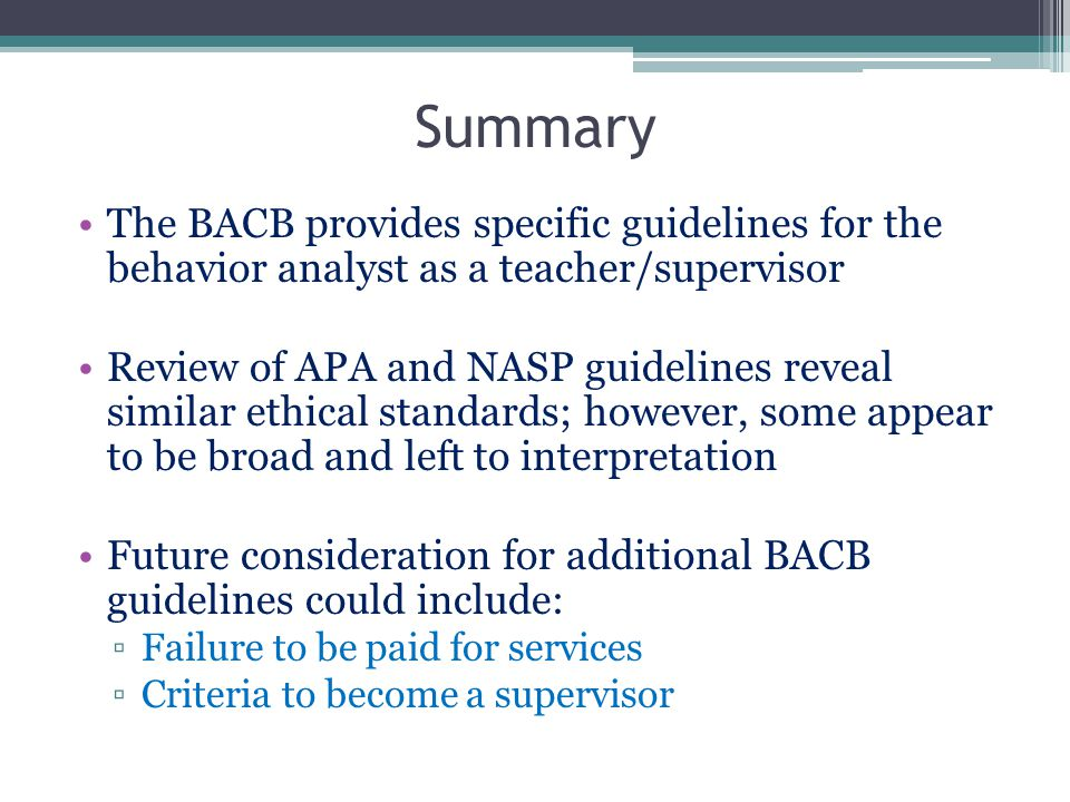Summary The BACB provides specific guidelines for the behavior analyst as a teacher/supervisor.