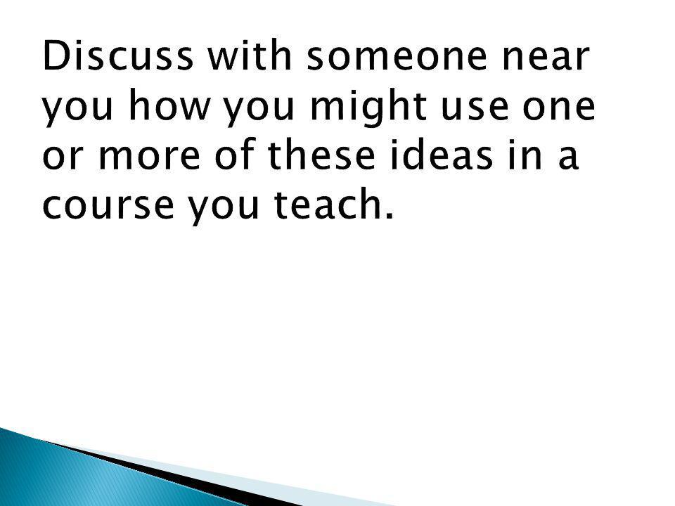 Discuss with someone near you how you might use one or more of these ideas in a course you teach.