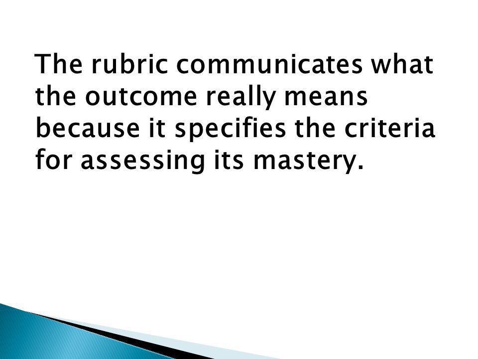 The rubric communicates what the outcome really means because it specifies the criteria for assessing its mastery.