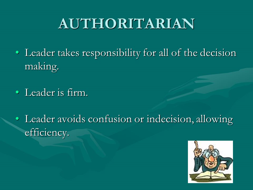 AUTHORITARIAN Leader takes responsibility for all of the decision making. Leader is firm.