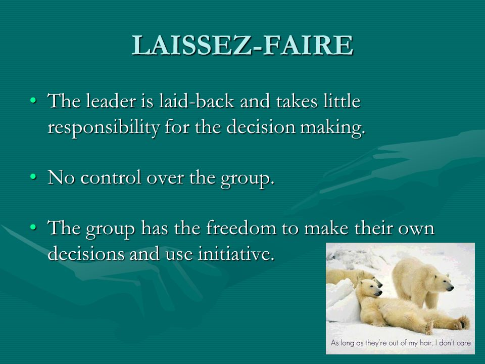 LAISSEZ-FAIRE The leader is laid-back and takes little responsibility for the decision making. No control over the group.