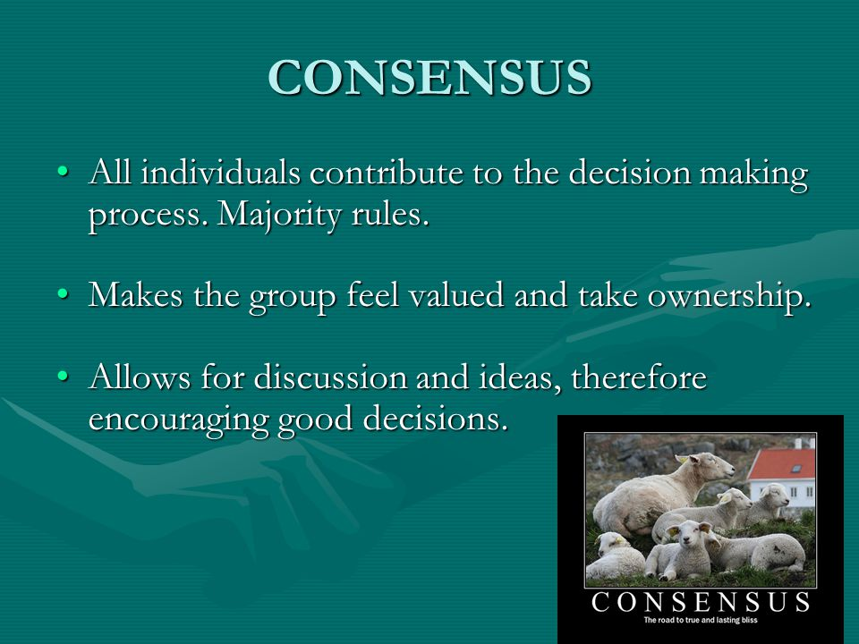 CONSENSUS All individuals contribute to the decision making process. Majority rules. Makes the group feel valued and take ownership.