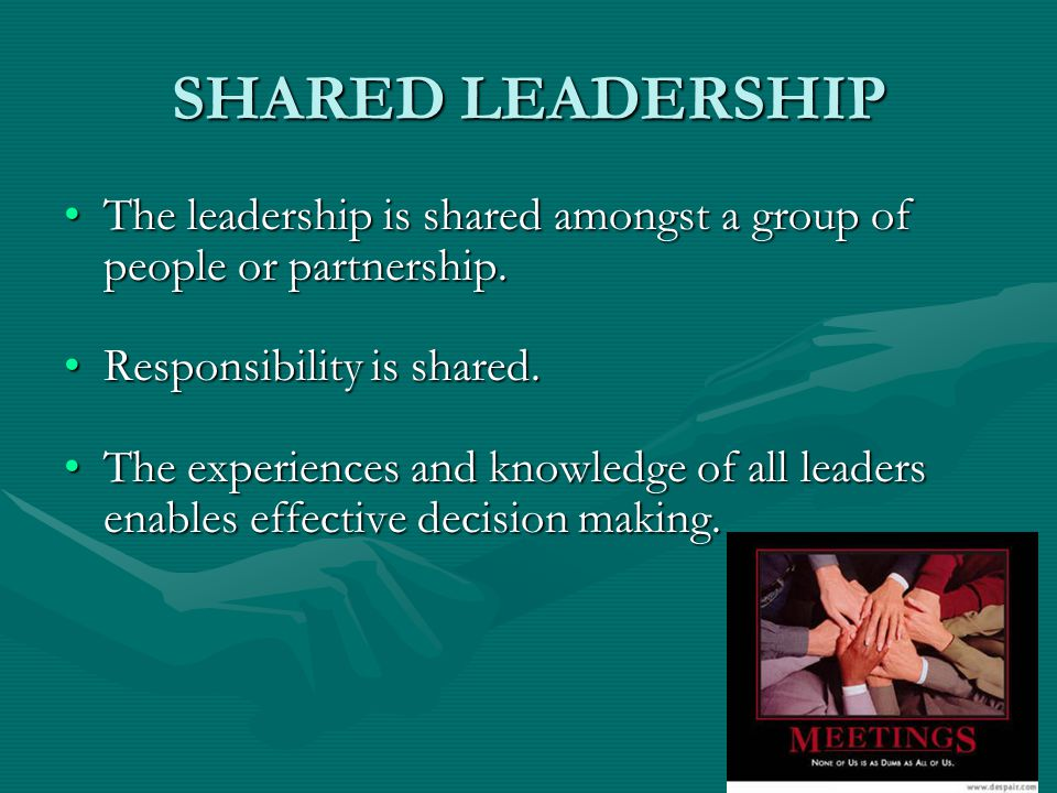 SHARED LEADERSHIP The leadership is shared amongst a group of people or partnership. Responsibility is shared.