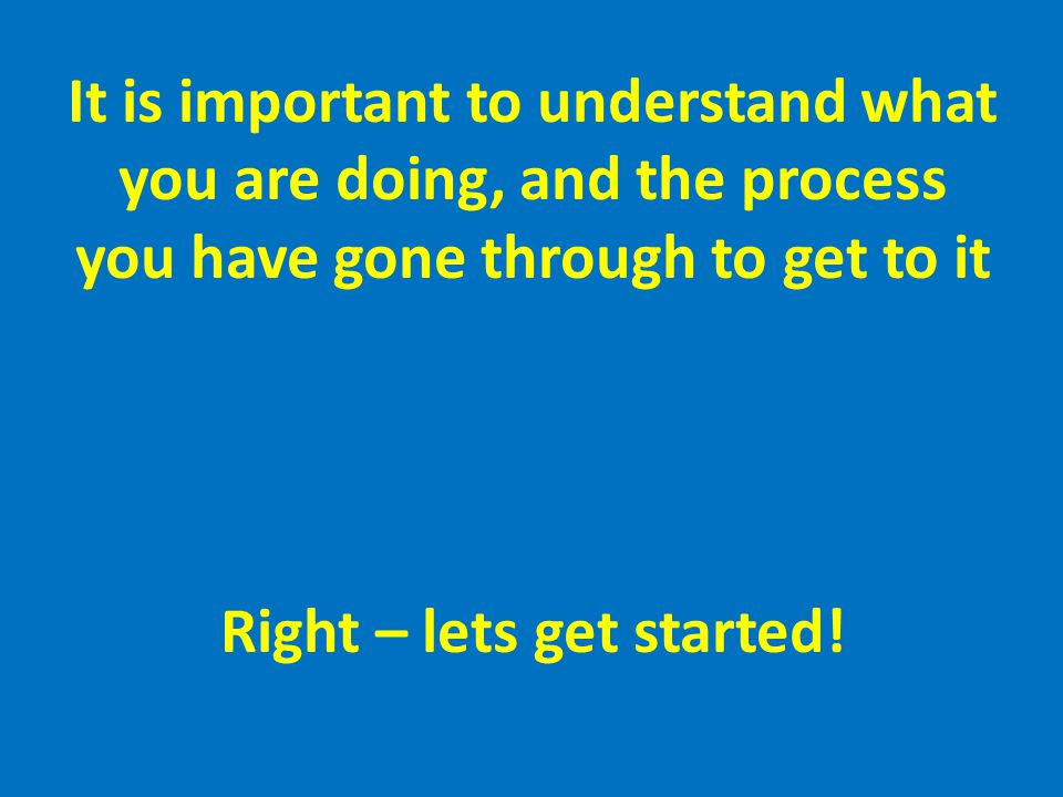 It is important to understand what you are doing, and the process you have gone through to get to it Right – lets get started!