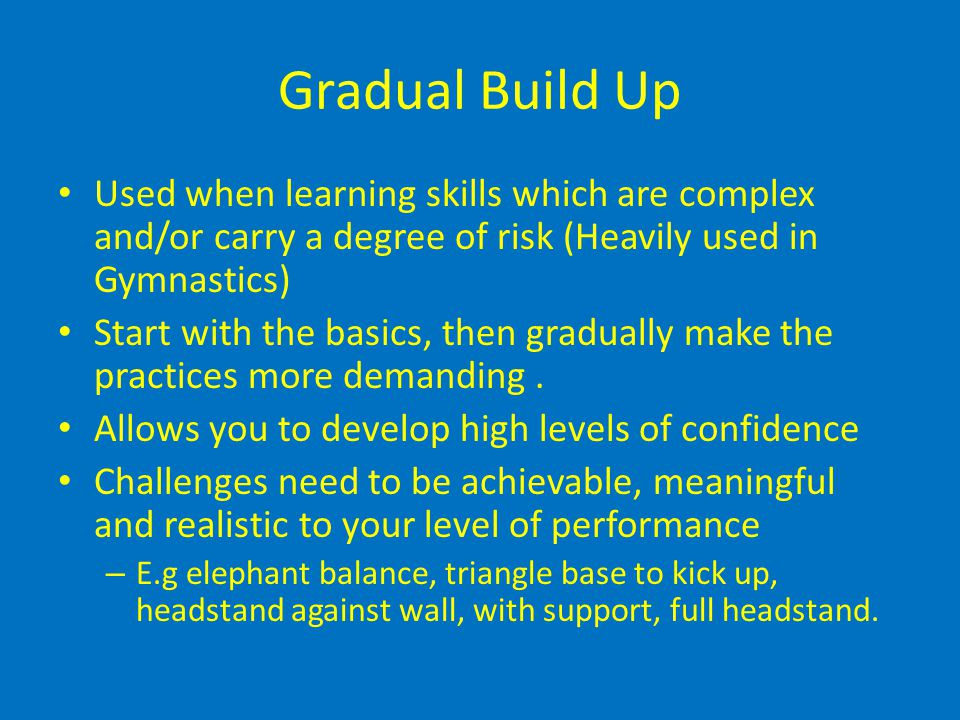 Gradual Build Up Used when learning skills which are complex and/or carry a degree of risk (Heavily used in Gymnastics)