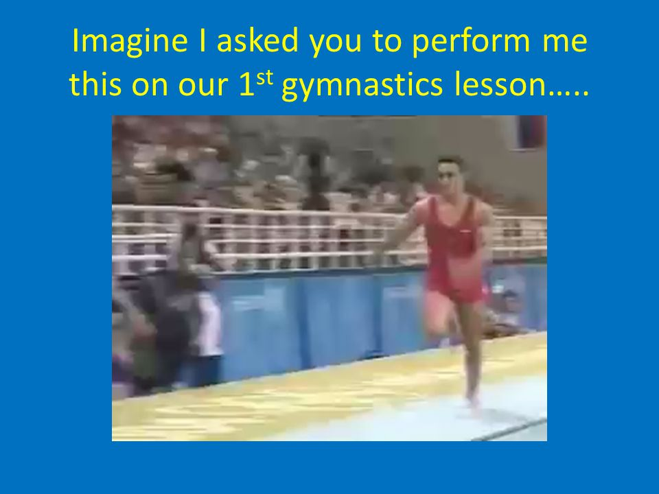 Imagine I asked you to perform me this on our 1st gymnastics lesson…..