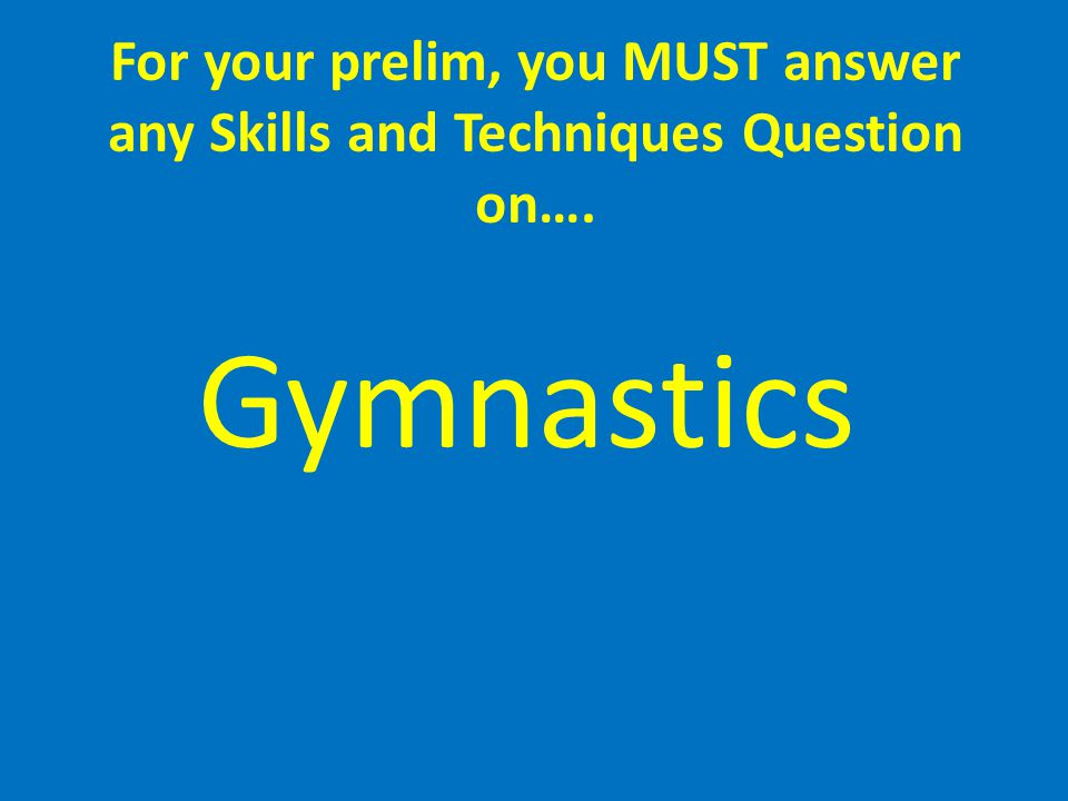 For your prelim, you MUST answer any Skills and Techniques Question on….