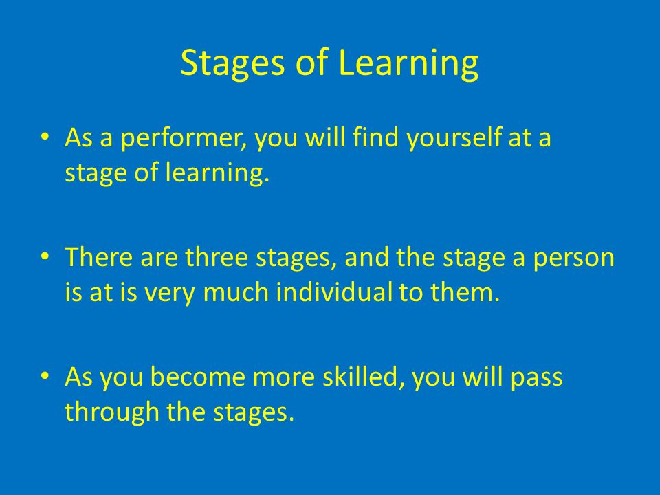 Stages of Learning As a performer, you will find yourself at a stage of learning.