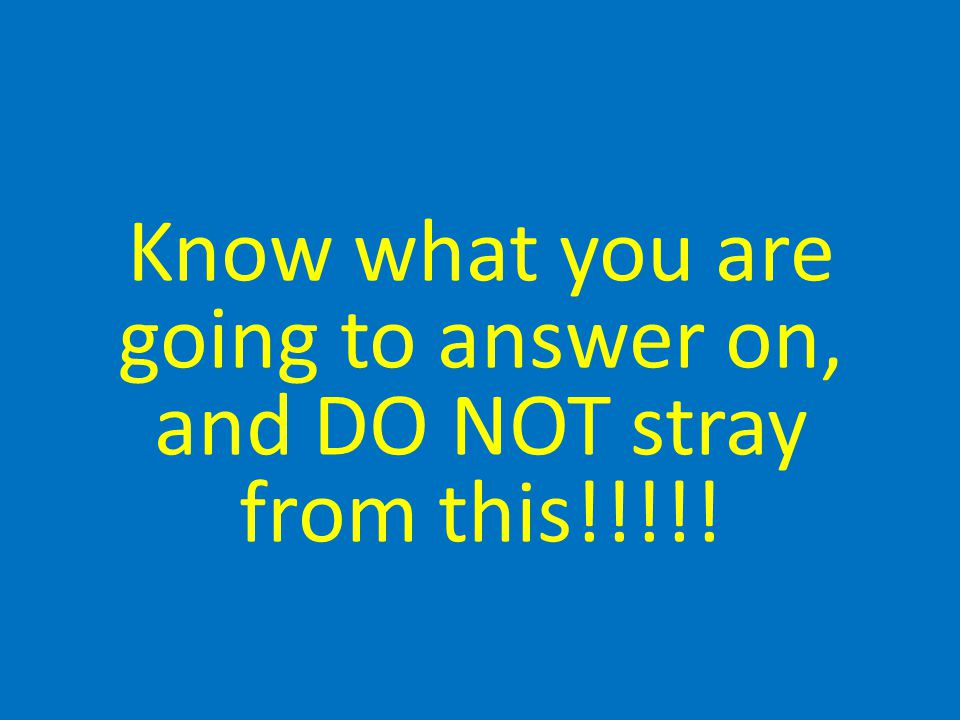 Know what you are going to answer on, and DO NOT stray from this!!!!!