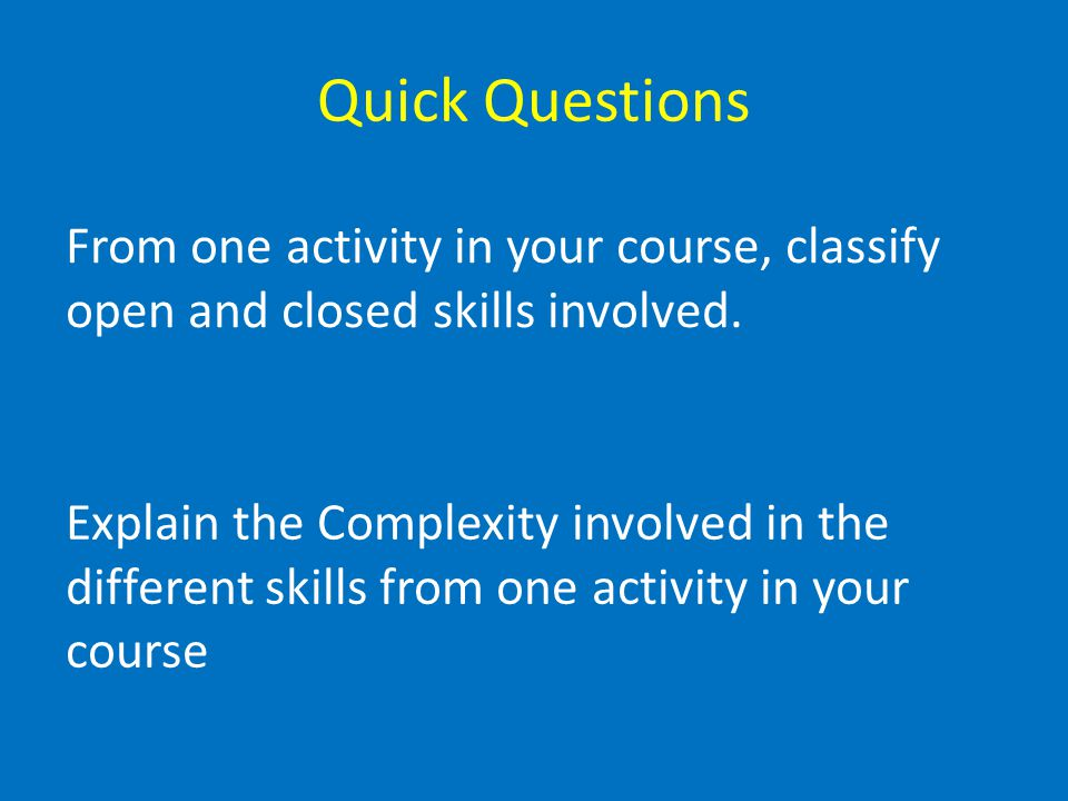 Quick Questions From one activity in your course, classify open and closed skills involved.