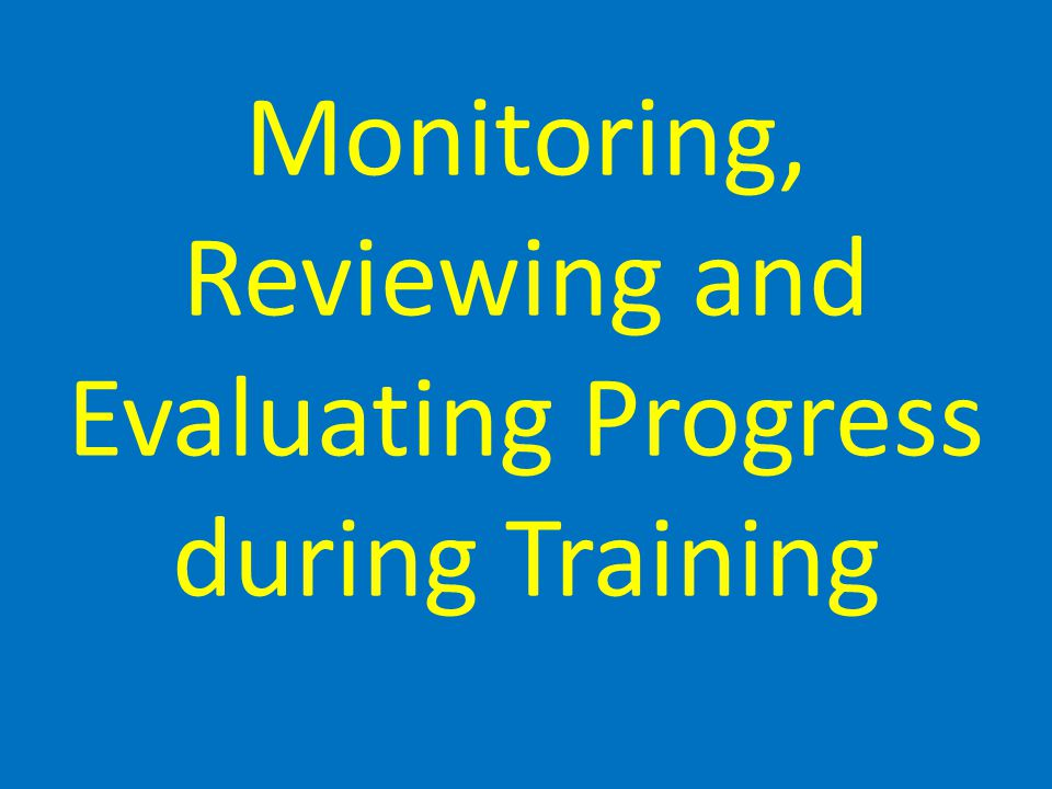 Monitoring, Reviewing and Evaluating Progress during Training