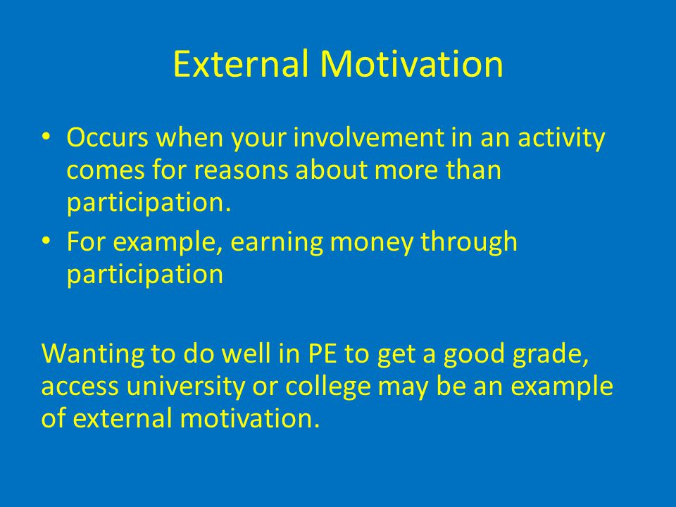 External Motivation Occurs when your involvement in an activity comes for reasons about more than participation.