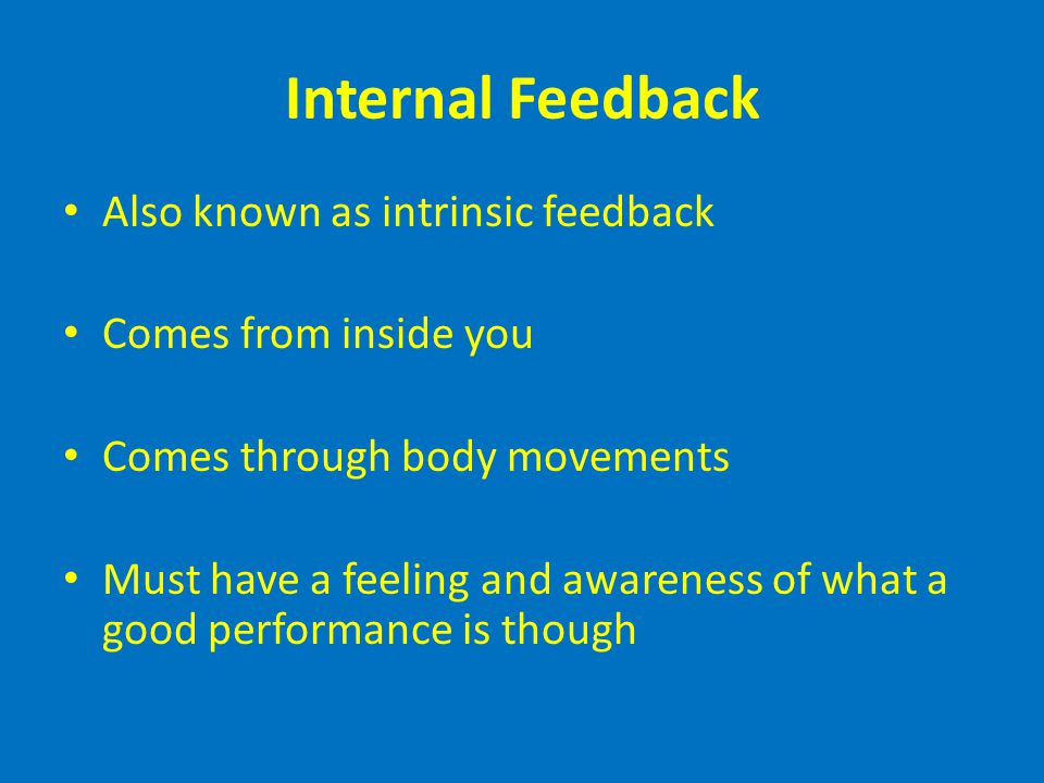 Internal Feedback Also known as intrinsic feedback