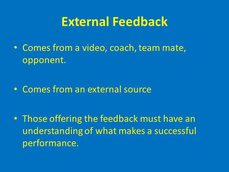 External Feedback Comes from a video, coach, team mate, opponent.