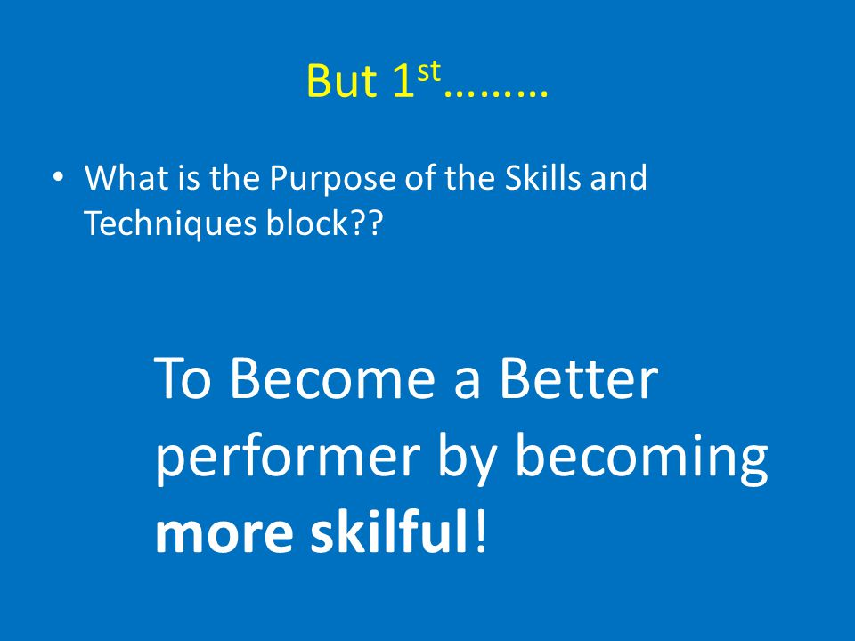 To Become a Better performer by becoming more skilful!