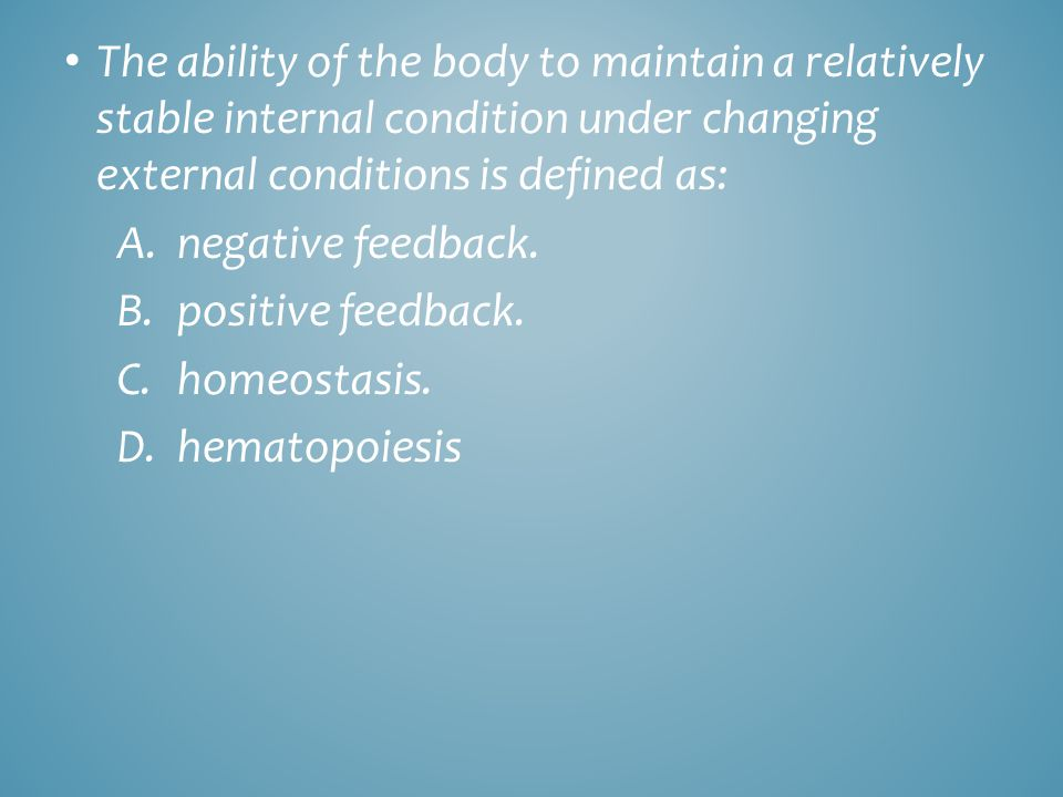 The ability of the body to maintain a relatively stable internal condition under changing external conditions is defined as: