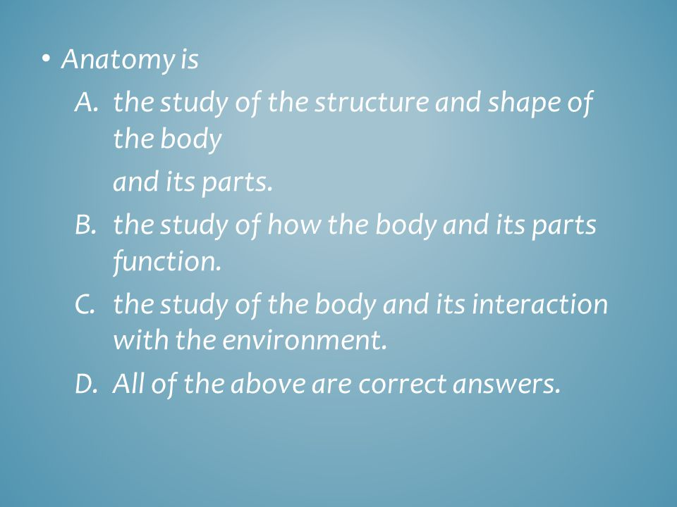 Anatomy is the study of the structure and shape of the body. and its parts. the study of how the body and its parts function.