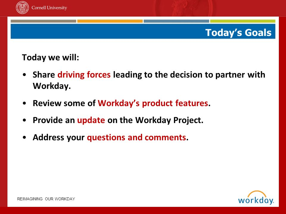 Today's Goals Today we will: Share driving forces leading to the decision to partner with Workday.