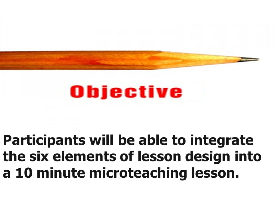 Participants will be able to integrate the six elements of lesson design into a 10 minute microteaching lesson.